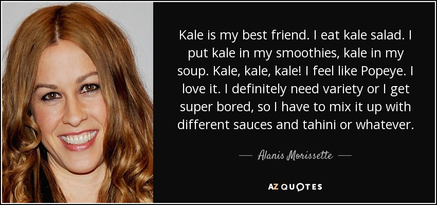 Kale is my best friend. I eat kale salad. I put kale in my smoothies, kale in my soup. Kale, kale, kale! I feel like Popeye. I love it. I definitely need variety or I get super bored, so I have to mix it up with different sauces and tahini or whatever. - Alanis Morissette
