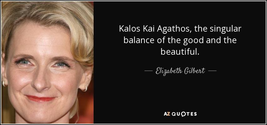 Kalos Kai Agathos, the singular balance of the good and the beautiful. - Elizabeth Gilbert