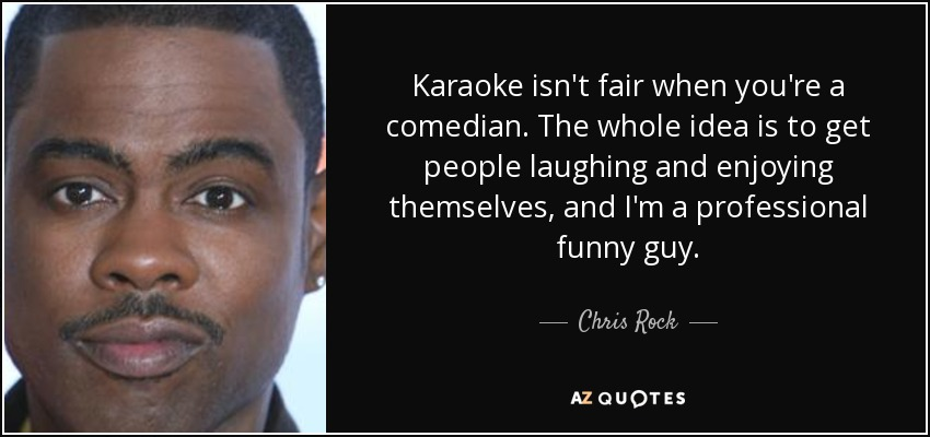 Karaoke isn't fair when you're a comedian. The whole idea is to get people laughing and enjoying themselves, and I'm a professional funny guy. - Chris Rock