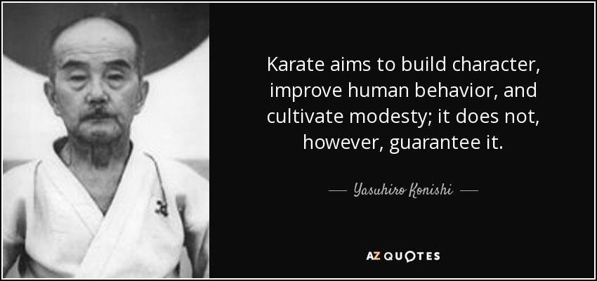 Karate aims to build character, improve human behavior, and cultivate modesty; it does not, however, guarantee it. - Yasuhiro Konishi