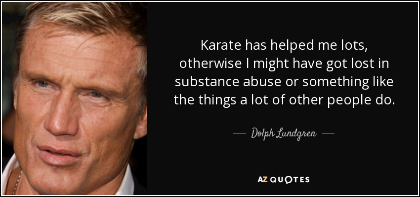 Karate has helped me lots, otherwise I might have got lost in substance abuse or something like the things a lot of other people do. - Dolph Lundgren