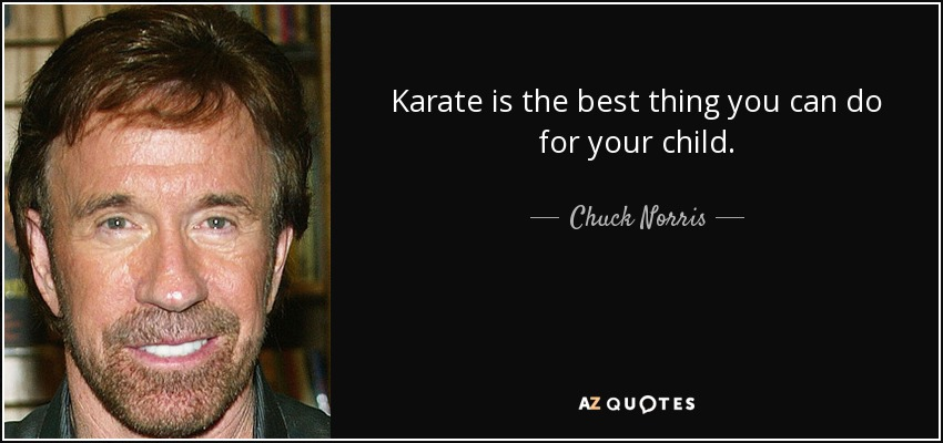 Karate is the best thing you can do for your child. - Chuck Norris