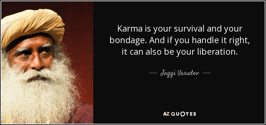 Karma is your survival and your bondage. And if you handle it right, it can also be your liberation. - Jaggi Vasudev