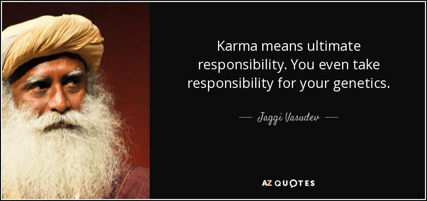 Karma means ultimate responsibility. You even take responsibility for your genetics. - Jaggi Vasudev