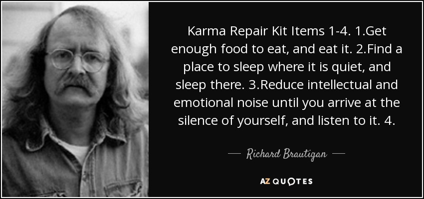 Karma Repair Kit Items 1-4. 1.Get enough food to eat, and eat it. 2.Find a place to sleep where it is quiet, and sleep there. 3.Reduce intellectual and emotional noise until you arrive at the silence of yourself, and listen to it. 4. - Richard Brautigan