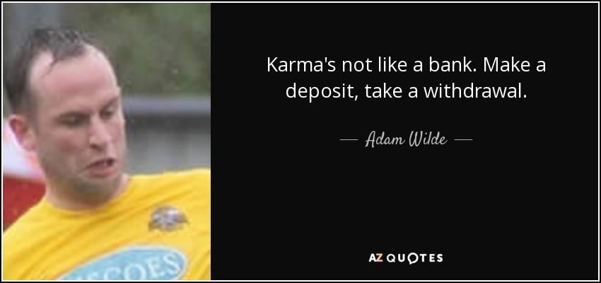 Karma's not like a bank . Make a deposit, take a withdrawal. - Adam Wilde