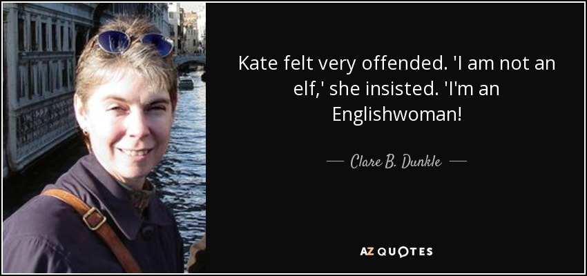Kate felt very offended. 'I am not an elf,' she insisted. 'I'm an Englishwoman! - Clare B. Dunkle