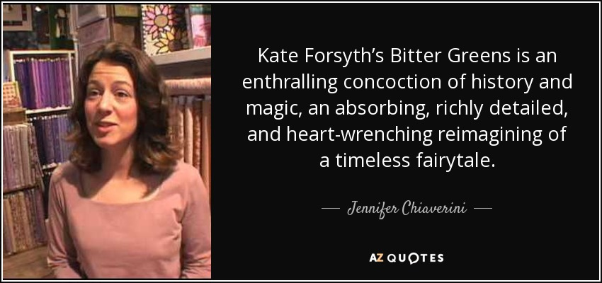 Kate Forsyth's Bitter Greens is an enthralling concoction of history and magic, an absorbing, richly detailed, and heart-wrenching reimagining of a timeless fairytale. - Jennifer Chiaverini