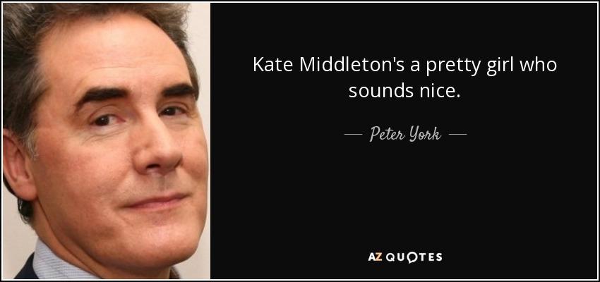 Kate Middleton's a pretty girl who sounds nice. - Peter York