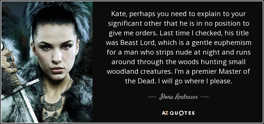 Kate, perhaps you need to explain to your significant other that he is in no position to give me orders. Last time I checked, his title was Beast Lord, which is a gentle euphemism for a man who strips nude at night and runs around through the woods hunting small woodland creatures. I'm a premier Master of the Dead. I will go where I please. - Ilona Andrews