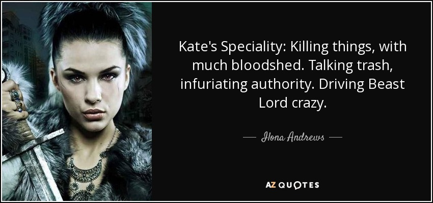 Kate's Speciality: Killing things, with much bloodshed. Talking trash, infuriating authority. Driving Beast Lord crazy. - Ilona Andrews