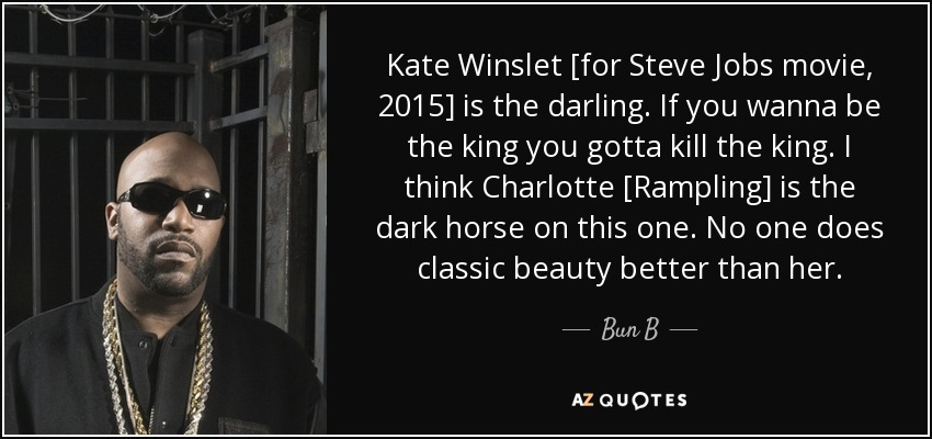 Kate Winslet [for Steve Jobs movie, 2015] is the darling. If you wanna be the king you gotta kill the king. I think Charlotte [Rampling] is the dark horse on this one. No one does classic beauty better than her. - Bun B