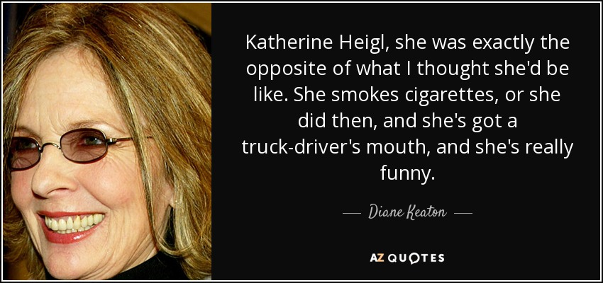 Katherine Heigl, she was exactly the opposite of what I thought she'd be like. She smokes cigarettes, or she did then, and she's got a truck-driver's mouth, and she's really funny. - Diane Keaton