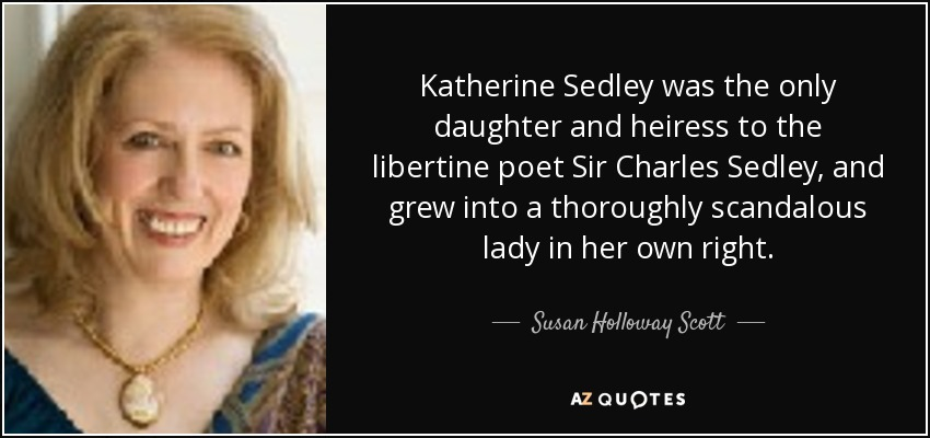 Katherine Sedley was the only daughter and heiress to the libertine poet Sir Charles Sedley, and grew into a thoroughly scandalous lady in her own right. - Susan Holloway Scott