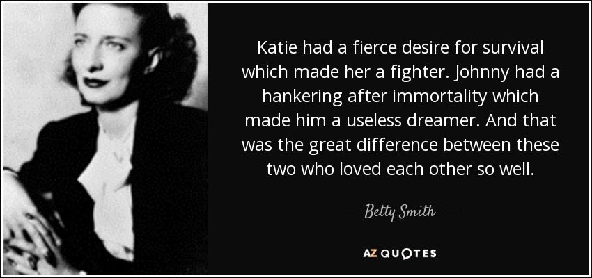 Katie had a fierce desire for survival which made her a fighter. Johnny had a hankering after immortality which made him a useless dreamer. And that was the great difference between these two who loved each other so well. - Betty Smith