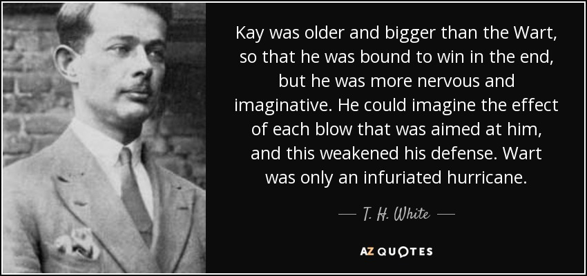 Kay was older and bigger than the Wart, so that he was bound to win in the end, but he was more nervous and imaginative. He could imagine the effect of each blow that was aimed at him, and this weakened his defense. Wart was only an infuriated hurricane. - T. H. White