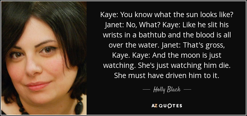 Kaye: You know what the sun looks like? Janet: No, What? Kaye: Like he slit his wrists in a bathtub and the blood is all over the water. Janet: That's gross, Kaye. Kaye: And the moon is just watching. She's just watching him die. She must have driven him to it. - Holly Black