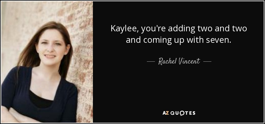 Kaylee, you're adding two and two and coming up with seven. - Rachel Vincent