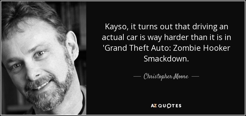 Kayso, it turns out that driving an actual car is way harder than it is in 'Grand Theft Auto: Zombie Hooker Smackdown. - Christopher Moore