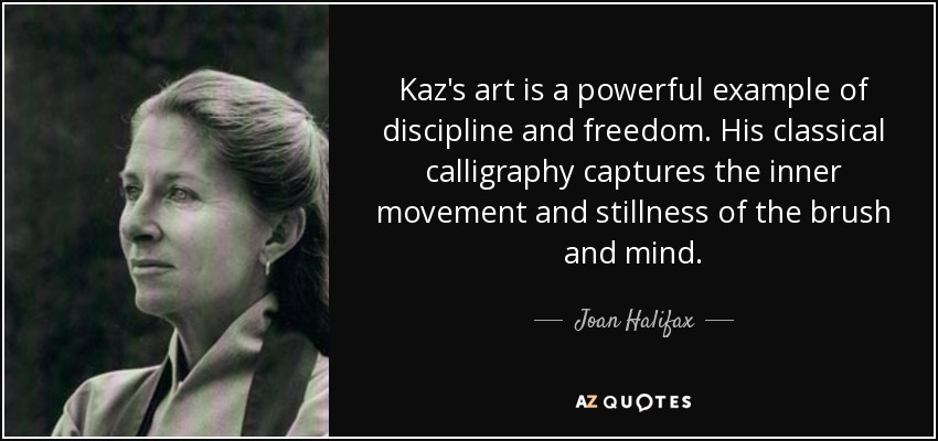Kaz's art is a powerful example of discipline and freedom. His classical calligraphy captures the inner movement and stillness of the brush and mind. - Joan Halifax
