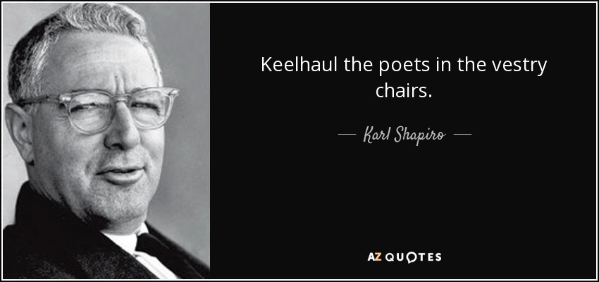 Keelhaul the poets in the vestry chairs. - Karl Shapiro