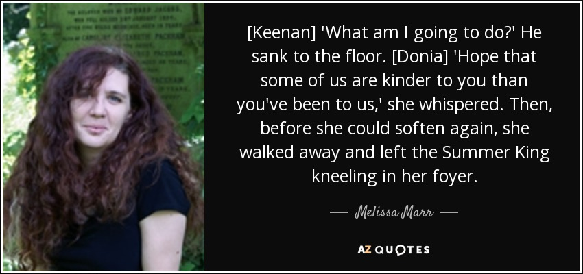 [Keenan] 'What am I going to do?' He sank to the floor. [Donia] 'Hope that some of us are kinder to you than you've been to us,' she whispered. Then, before she could soften again, she walked away and left the Summer King kneeling in her foyer. - Melissa Marr