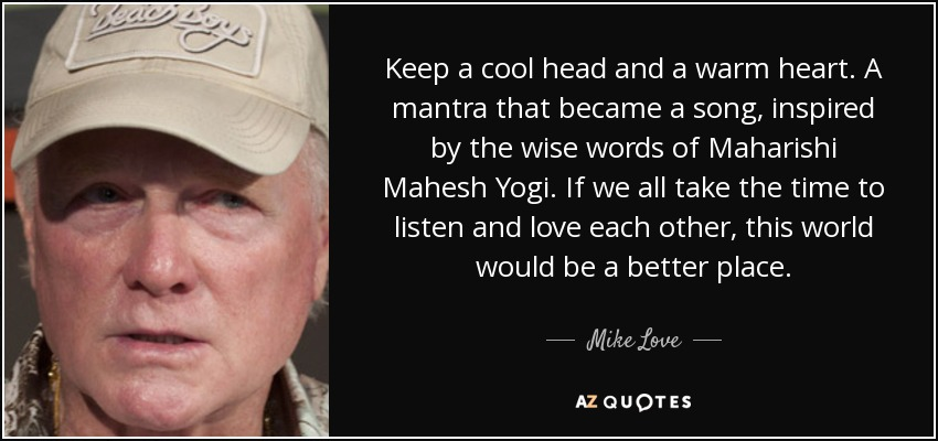 Keep a cool head and a warm heart. A mantra that became a song, inspired by the wise words of Maharishi Mahesh Yogi. If we all take the time to listen and love each other, this world would be a better place. - Mike Love