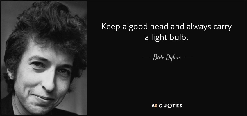 Keep a good head and always carry a light bulb. - Bob Dylan