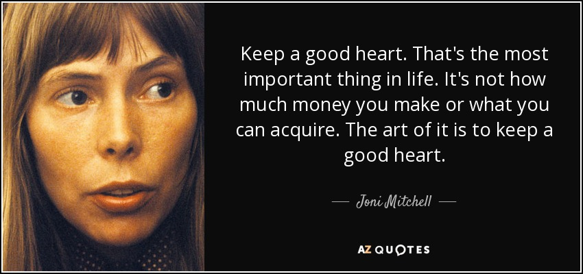 Keep a good heart. That's the most important thing in life. It's not how much money you make or what you can acquire. The art of it is to keep a good heart. - Joni Mitchell