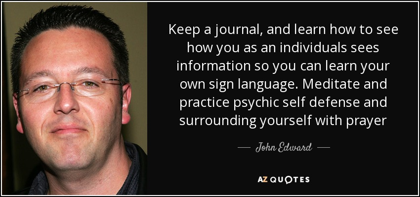 Keep a journal, and learn how to see how you as an individuals sees information so you can learn your own sign language. Meditate and practice psychic self defense and surrounding yourself with prayer - John Edward