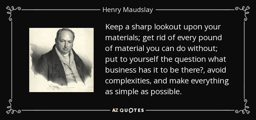 Keep a sharp lookout upon your materials; get rid of every pound of material you can do without; put to yourself the question what business has it to be there?, avoid complexities, and make everything as simple as possible. - Henry Maudslay