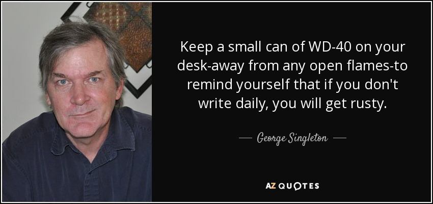 Keep a small can of WD-40 on your desk-away from any open flames-to remind yourself that if you don't write daily, you will get rusty. - George Singleton