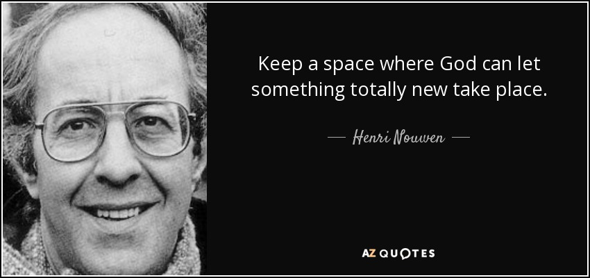 Keep a space where God can let something totally new take place. - Henri Nouwen