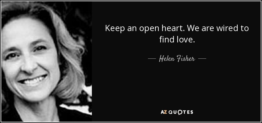 Keep an open heart. We are wired to find love. - Helen Fisher