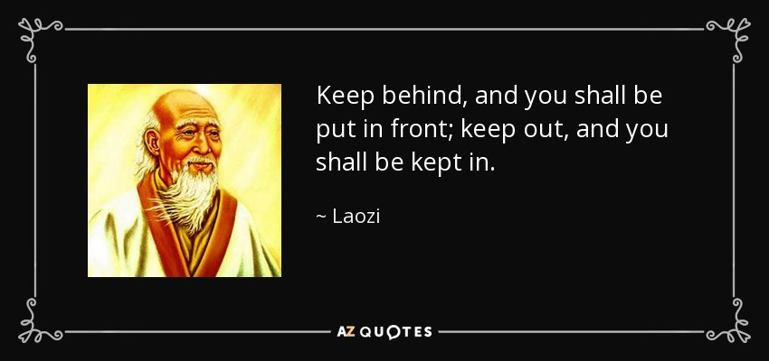 Keep behind, and you shall be put in front; keep out, and you shall be kept in. - Laozi