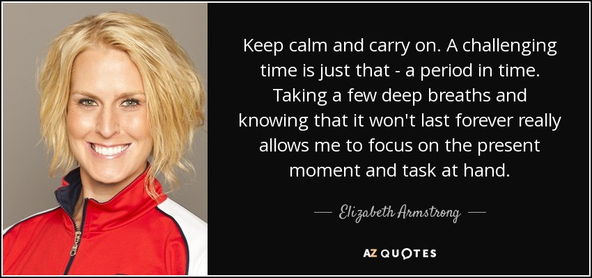 Keep calm and carry on. A challenging time is just that - a period in time. Taking a few deep breaths and knowing that it won't last forever really allows me to focus on the present moment and task at hand. - Elizabeth Armstrong