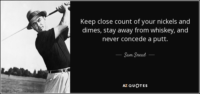 Keep close count of your nickels and dimes, stay away from whiskey, and never concede a putt. - Sam Snead