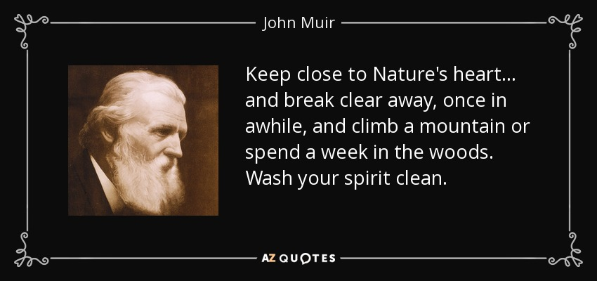 Keep close to Nature's heart... and break clear away, once in awhile, and climb a mountain or spend a week in the woods. Wash your spirit clean. - John Muir