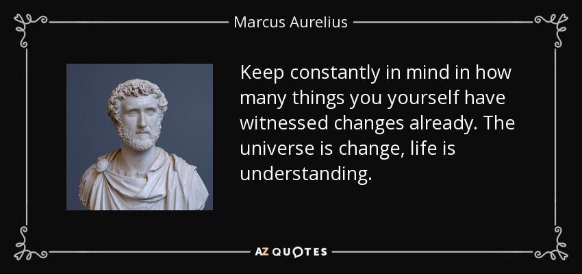 Keep constantly in mind in how many things you yourself have witnessed changes already. The universe is change, life is understanding. - Marcus Aurelius