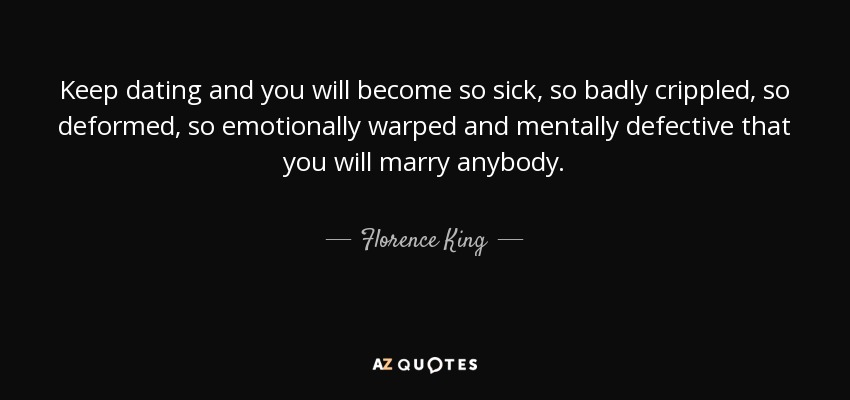 Keep dating and you will become so sick, so badly crippled, so deformed, so emotionally warped and mentally defective that you will marry anybody. - Florence King