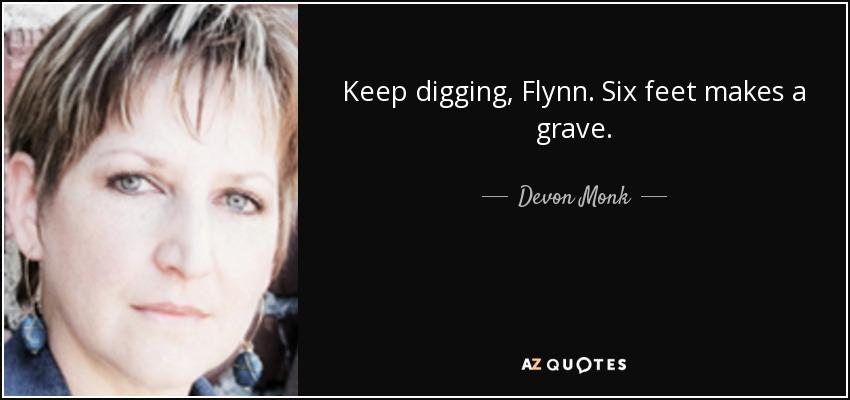 Keep digging, Flynn. Six feet makes a grave. - Devon Monk