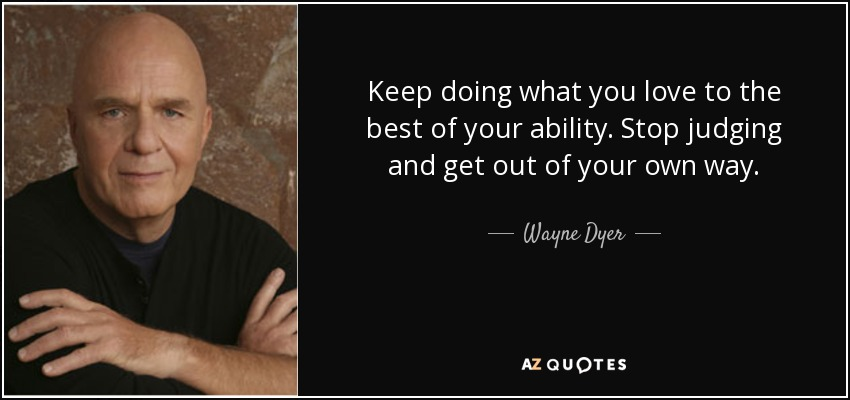 Keep doing what you love to the best of your ability. Stop judging and get out of your own way. - Wayne Dyer