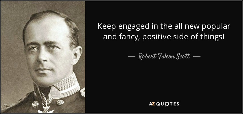 Keep engaged in the all new popular and fancy, positive side of things! - Robert Falcon Scott