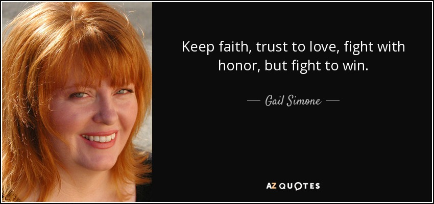 Keep faith, trust to love, fight with honor, but fight to win. - Gail Simone
