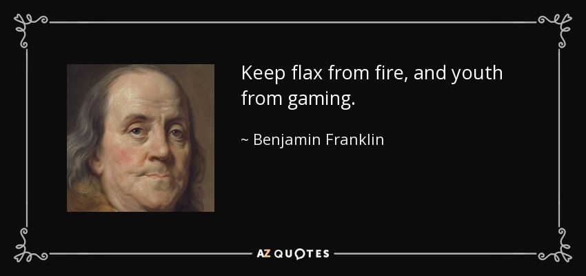 Keep flax from fire, and youth from gaming. - Benjamin Franklin