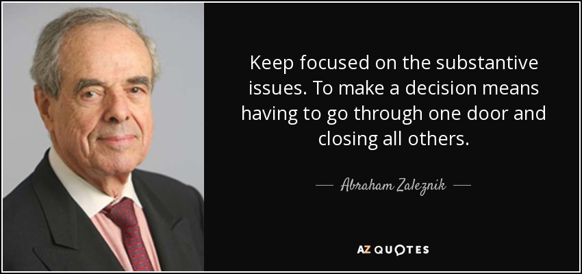 Keep focused on the substantive issues. To make a decision means having to go through one door and closing all others. - Abraham Zaleznik