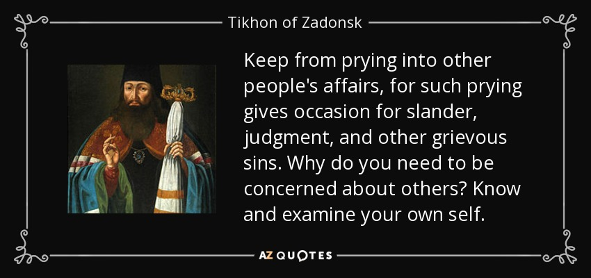 Keep from prying into other people's affairs, for such prying gives occasion for slander, judgment, and other grievous sins. Why do you need to be concerned about others? Know and examine your own self. - Tikhon of Zadonsk