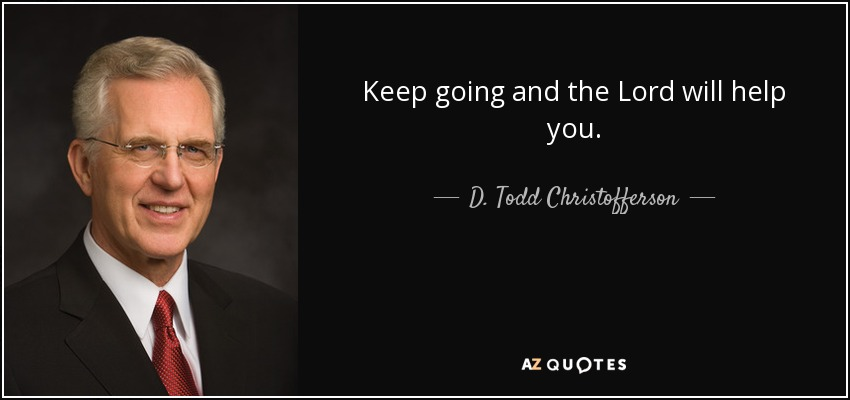Keep going and the Lord will help you. - D. Todd Christofferson