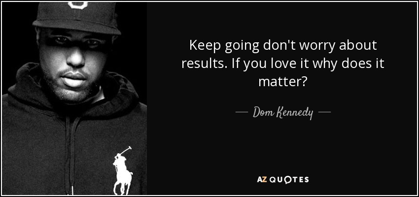 Dom Kennedy quote: Keep going don\'t worry about results. If ...