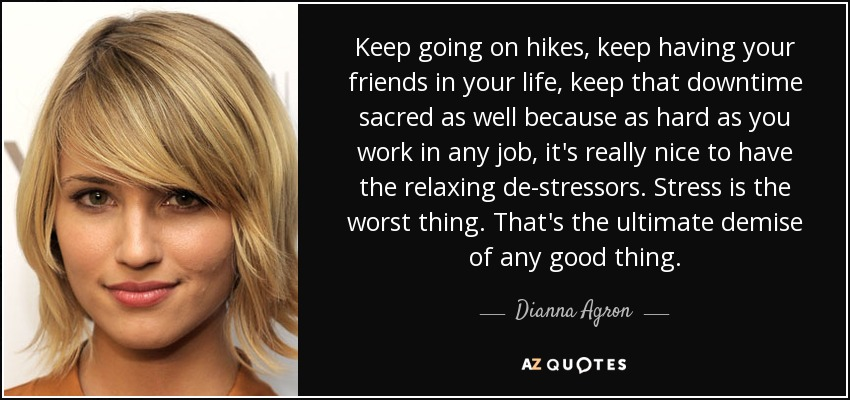 Keep going on hikes, keep having your friends in your life, keep that downtime sacred as well because as hard as you work in any job, it's really nice to have the relaxing de-stressors. Stress is the worst thing. That's the ultimate demise of any good thing. - Dianna Agron